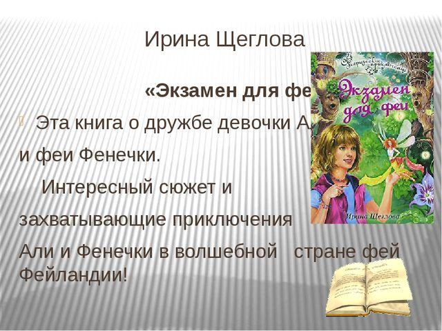 Ирина Щеглова «Экзамен для феи» Эта книга о дружбе девочки Али и феи Фенечки....