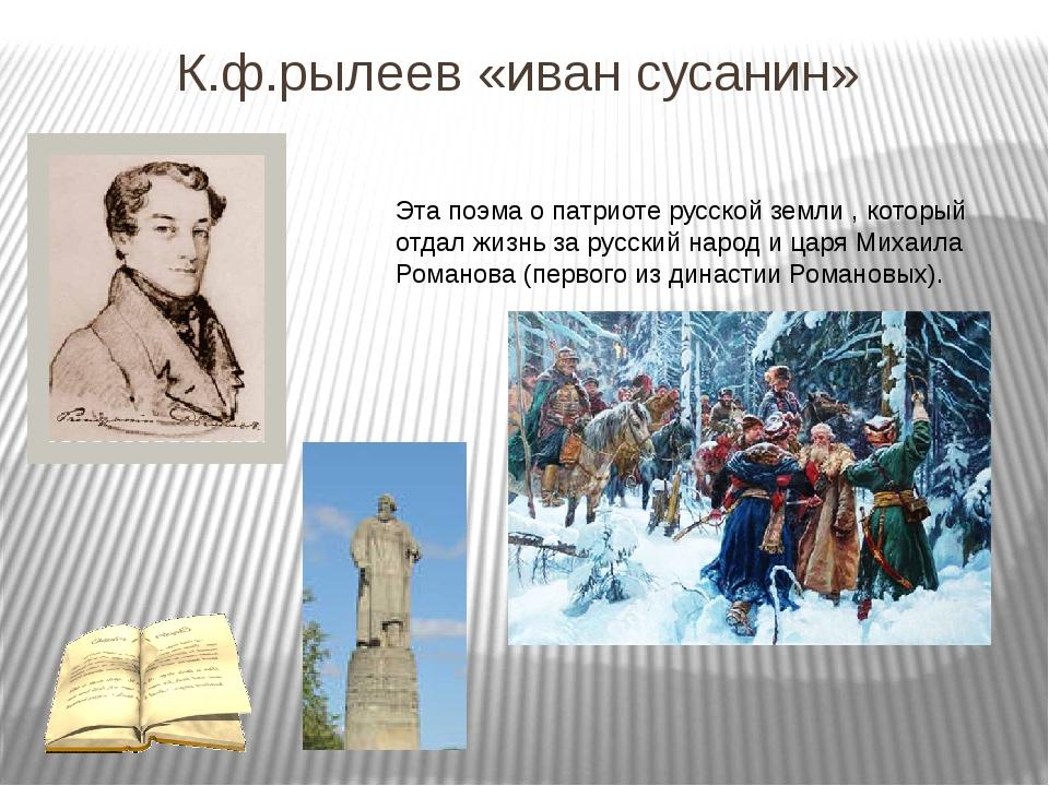 К.ф.рылеев «иван сусанин» Эта поэма о патриоте русской земли , который отдал...