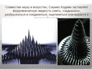 Совместив науку и искусство, Сашико Кодама заставляет ферромагнитную жидкость