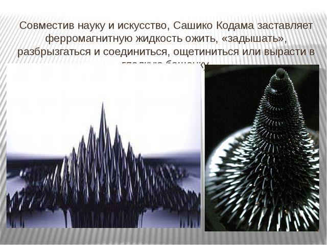 Совместив науку и искусство, Сашико Кодама заставляет ферромагнитную жидкость...