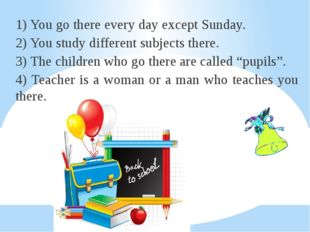 1) You go there every day except Sunday. 2) You study different subjects ther