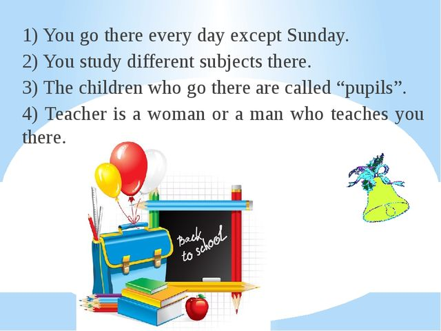 1) You go there every day except Sunday. 2) You study different subjects ther...