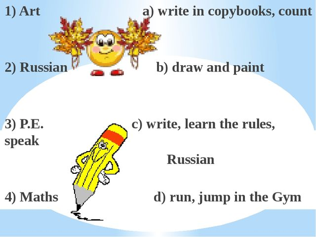 1) Art a) write in copybooks, count 2) Russian b) draw and paint 3) P.E. c) w...