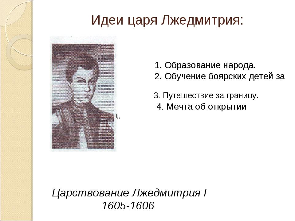 Идеи царя Лжедмитрия: 1. Образование народа. 2. Обучение боярских детей за гр...