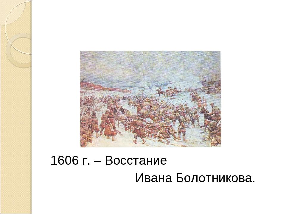 1606 г. – Восстание Ивана Болотникова.