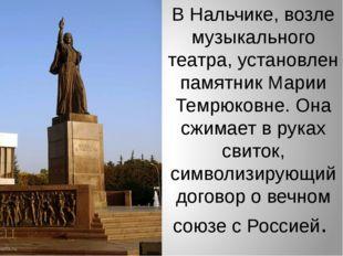 В Нальчике, возле музыкального театра, установлен памятник Марии Темрюковне.