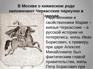 В Москве о княжеском роде напоминают Черкасские переулки в Китай-городе. Родс