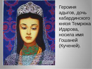 Героиня адыгов, дочь кабардинского князя Темрюка Идарова, носила имя Гошаней