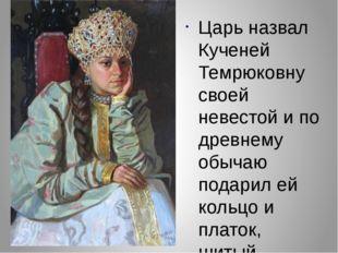 Царь назвал Кученей Темрюковну своей невестой и по древнему обычаю подарил ей
