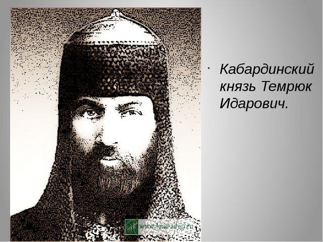 Кабардинский князь Темрюк Идарович. Отец Гошаней (Кученей)
