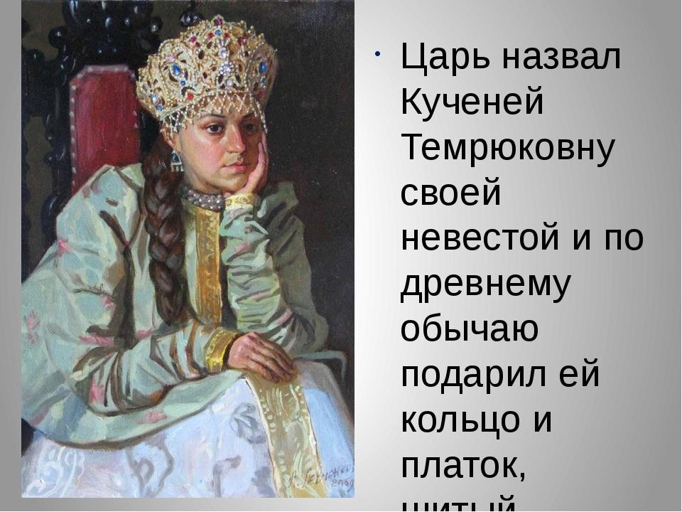 Царь назвал Кученей Темрюковну своей невестой и по древнему обычаю подарил ей...