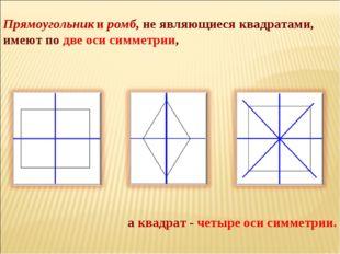 Прямоугольник и ромб, не являющиеся квадратами, имеют по две оси симметрии, а