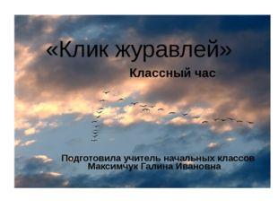 «Клик журавлей» Подготовила учитель начальных классов Максимчук Галина Иванов