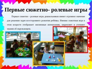 Первые сюжетно - ролевые игры дошкольников имеют огромное значение для решен