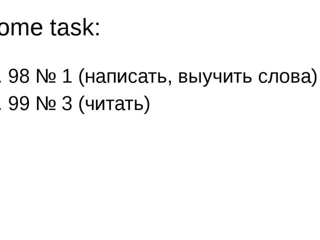 Home task: с. 98 № 1 (написать, выучить слова) с. 99 № 3 (читать)