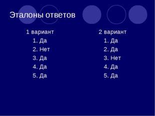 Эталоны ответов 1 вариант 1. Да 2. Нет 3. Да 4. Да 5. Да 2 вариант 1. Да 2. Д