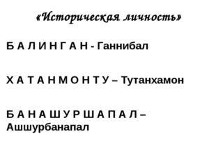 «Историческая личность» Б А Л И Н Г А Н - Ганнибал Х А Т А Н М О Н Т У – Тута
