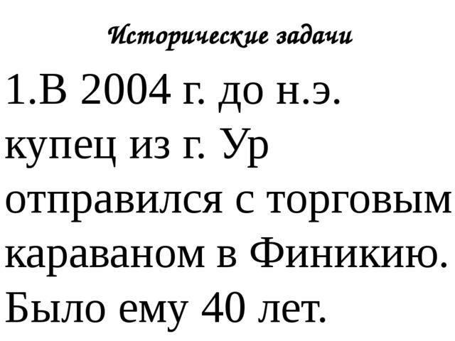 Исторические задачи 1.В 2004 г. до н.э. купец из г. Ур отправился с торговым...