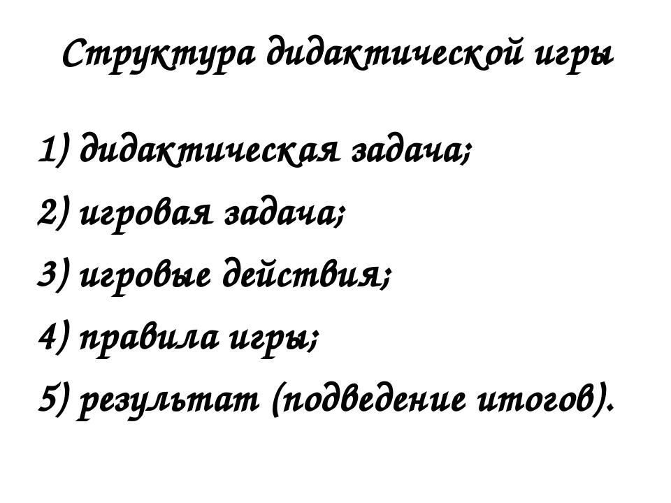 Структура дидактической игры 1) дидактическая задача; 2) игровая задача; 3) и...