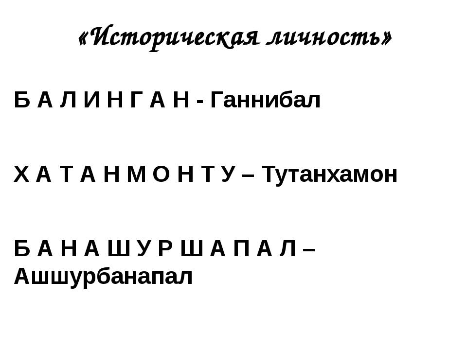 «Историческая личность» Б А Л И Н Г А Н - Ганнибал Х А Т А Н М О Н Т У – Тута...