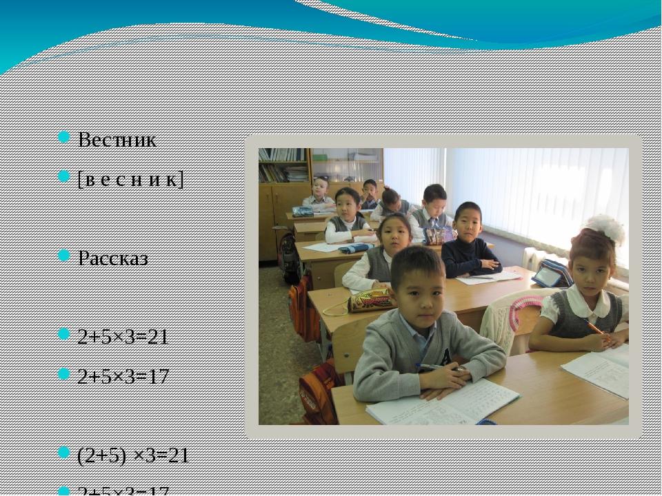 Вестник [в е с н и к] Рассказ 2+5×3=21 2+5×3=17 (2+5) ×3=21 2+5×3=17
