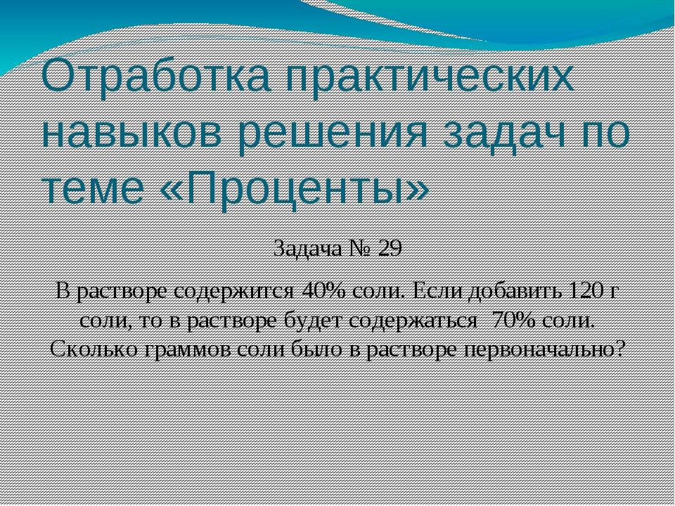 Отработка практических навыков решения задач по теме «Проценты» Задача № 29 В...