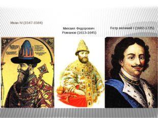 Иван IV.(1547-1584) Михаил Федорович Романов (1613-1645) Петр великий I (168