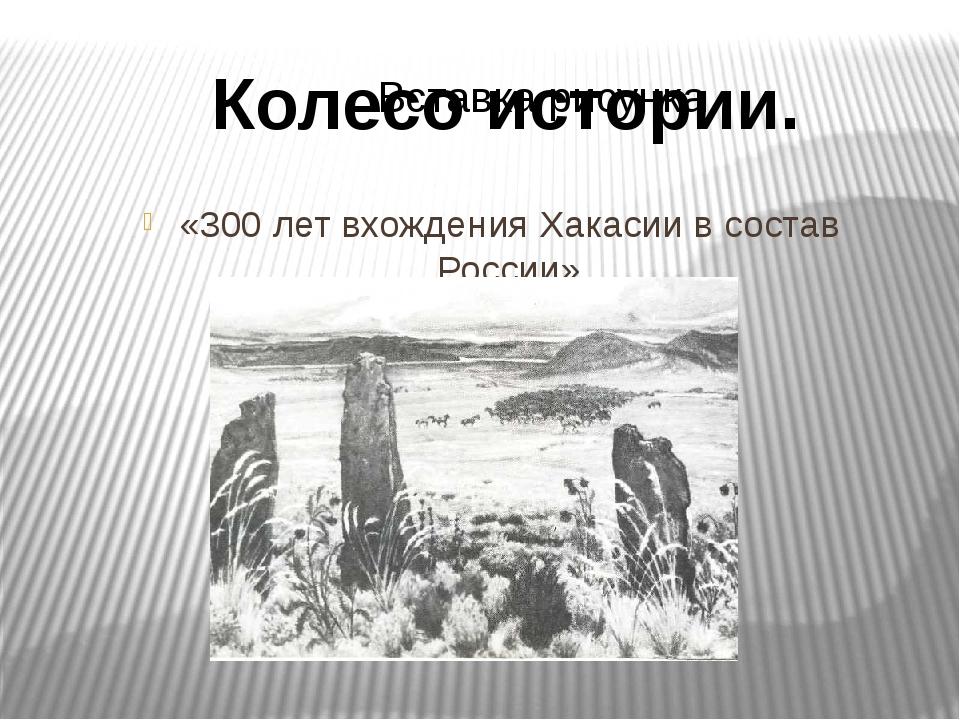 «300 лет вхождения Хакасии в состав России» Колесо истории.