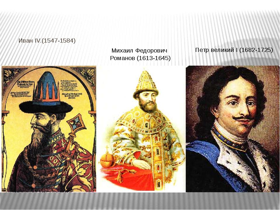 Иван IV.(1547-1584) Михаил Федорович Романов (1613-1645) Петр великий I (168...