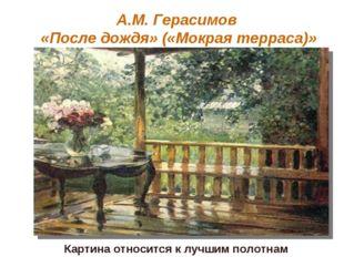 А.М. Герасимов «После дождя» («Мокрая терраса)» Картина относится к лучшим по