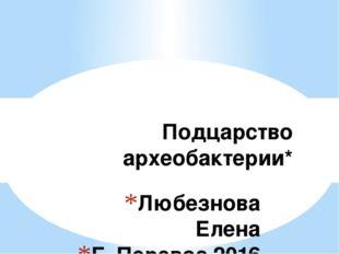 Любезнова Елена Г. Перевоз 2016 Подцарство археобактерии*