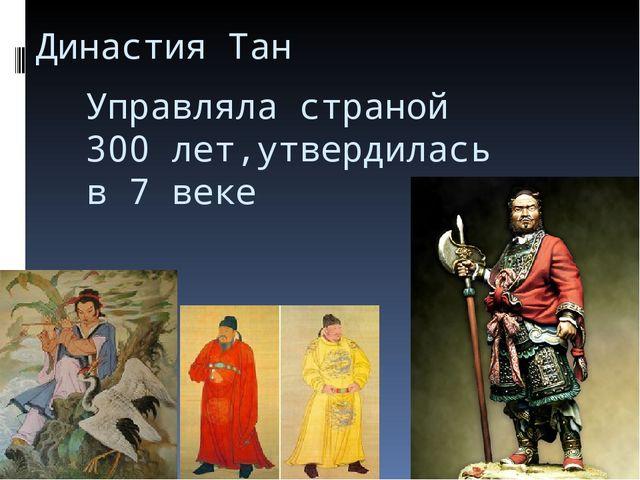 Династия Тан Управляла страной 300 лет,утвердилась в 7 веке