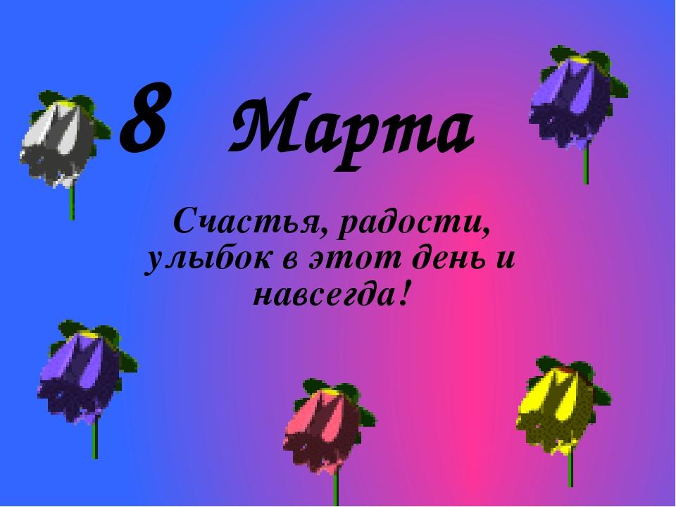 8 Марта Счастья, радости, улыбок в этот день и навсегда!