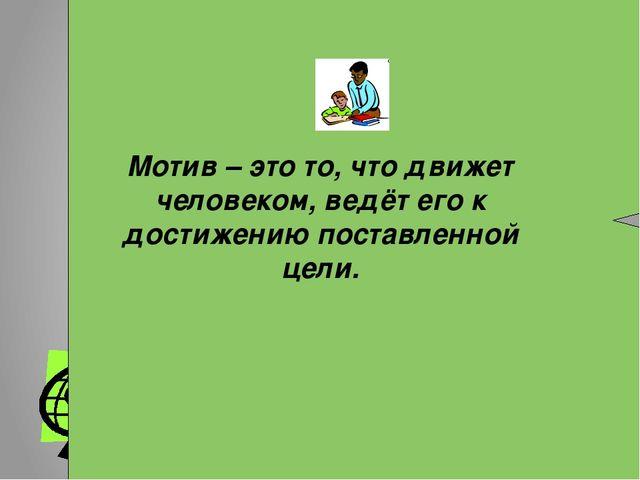 Мотив – это то, что движет человеком, ведёт его к достижению поставленной це...