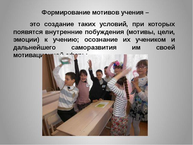 Формирование мотивов учения – это создание таких условий, при которых появят...