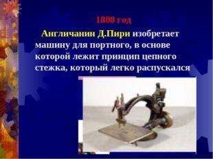 1808 год Англичанин Д.Пири изобретает машину для портного, в основе которой