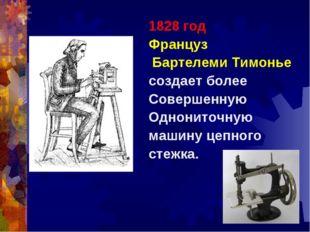 1828 год Француз Бартелеми Тимонье создает более Совершенную Однониточную маш