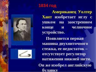 1834 год Американец Уолтер Хант изобретает иглу с ушком на заостренном конце