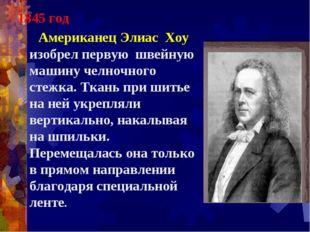 1845 год Американец Элиас Хоу изобрел первую швейную машину челночного стежка