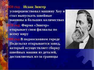 1850 год Исаак Зингер усовершенствовал машину Хоу и стал выпускать швейные ма