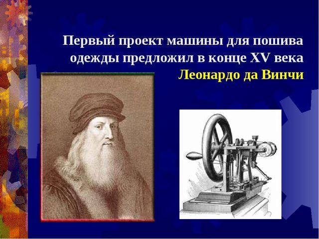 Первый проект машины для пошива одежды предложил в конце XV века Леонардо да...