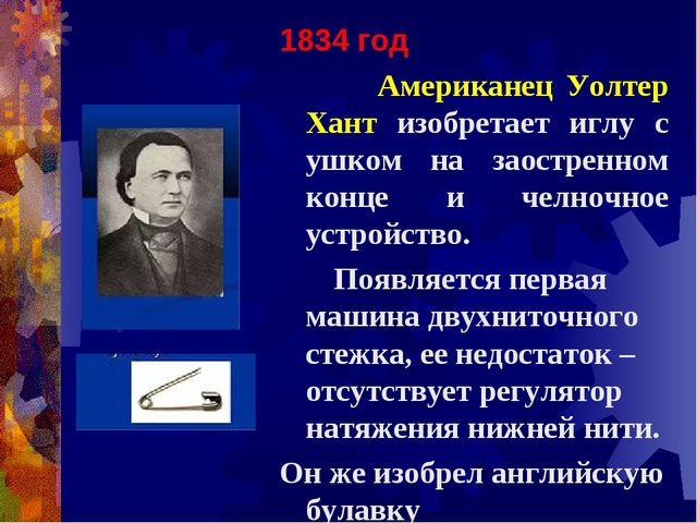 1834 год Американец Уолтер Хант изобретает иглу с ушком на заостренном конце...