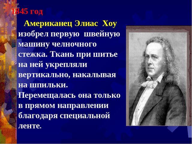 1845 год Американец Элиас Хоу изобрел первую швейную машину челночного стежка...