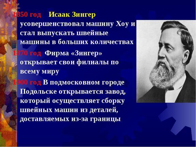 1850 год Исаак Зингер усовершенствовал машину Хоу и стал выпускать швейные ма...
