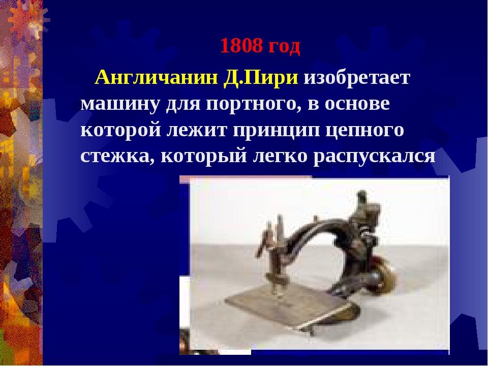 1808 год Англичанин Д.Пири изобретает машину для портного, в основе которой...