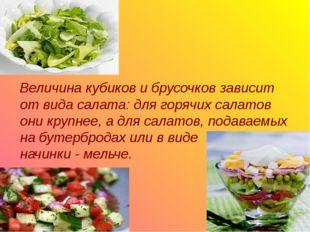 Величина кубиков и брусочков зависит от вида салата: для горячих салатов они
