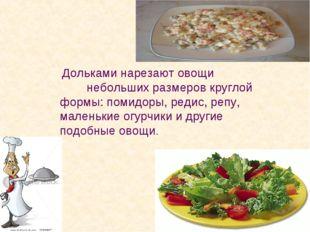 Дольками нарезают овощи небольших размеров круглой формы: помидоры, редис, р