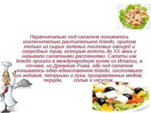 Первоначально под салатом понималось исключительно растительное блюдо, притом