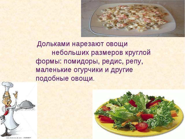 Дольками нарезают овощи небольших размеров круглой формы: помидоры, редис, р...
