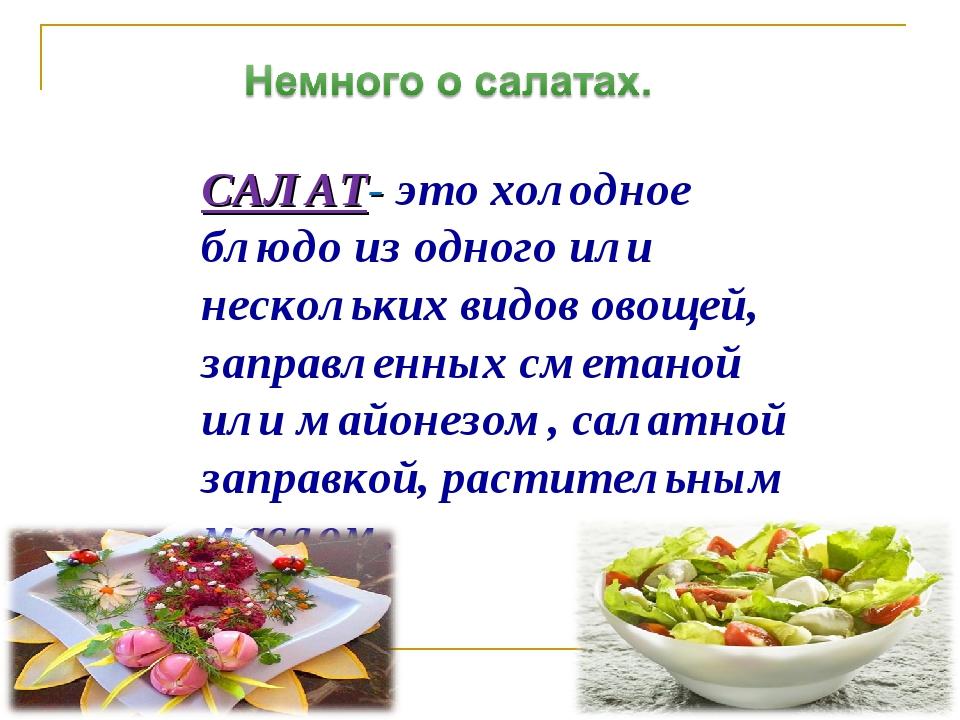 САЛАТ- это холодное блюдо из одного или нескольких видов овощей, заправленных...